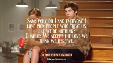 Sam: Why do I and everyone I love pick people who treat us like we're nothing? Charlie: We accept the love we think we deserve. Quotes