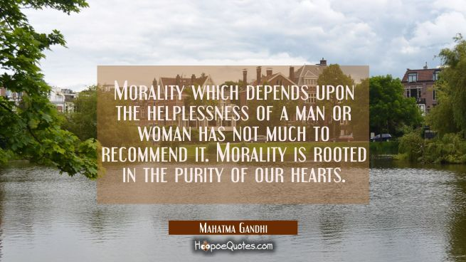 Morality which depends upon the helplessness of a man or woman has not much to recommend it. Morali