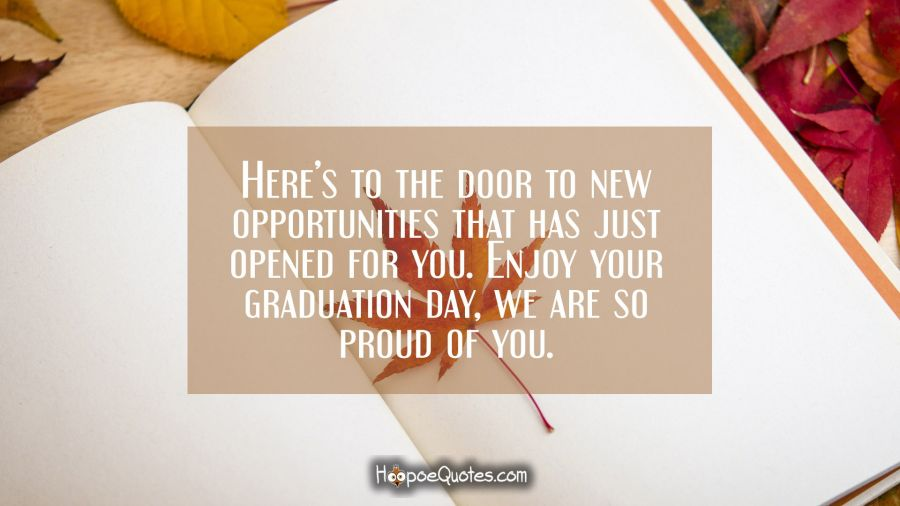 Here's to the door to new opportunities that has just opened for you. Enjoy your graduation day, we are so proud of you. Graduation Quotes