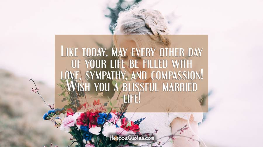 Like today, may every other day of your life be filled with love, sympathy, and compassion! Wish you a blissful married life! Wedding Quotes