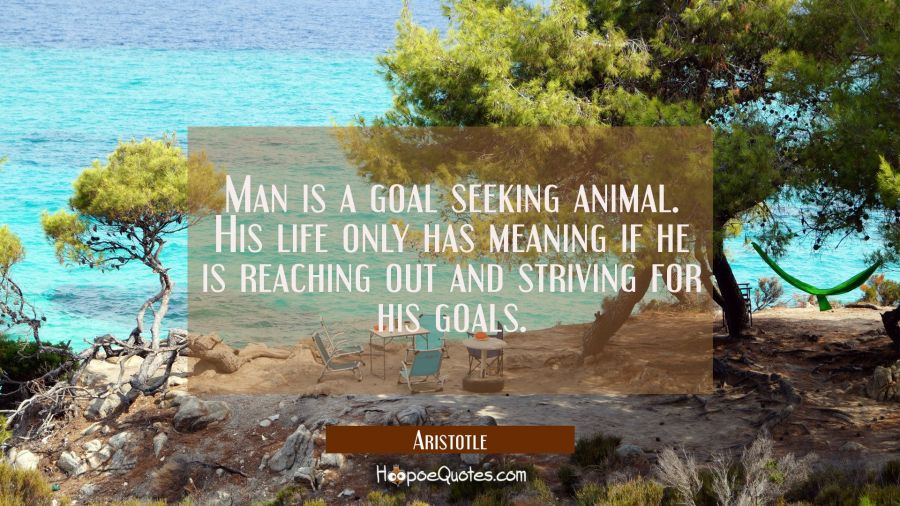 Man is a goal seeking animal. His life only has meaning if he is reaching out and striving for his Aristotle Quotes