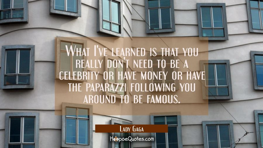 What I've learned is that you really don't need to be a celebrity or have money or have the paparaz Lady Gaga Quotes