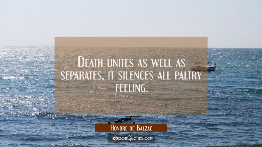 Death unites as well as separates, it silences all paltry feeling. Honore de Balzac Quotes
