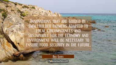 Innovations that are guided by smallholder farmers adapted to local circumstances and sustainable f Bill Gates Quotes