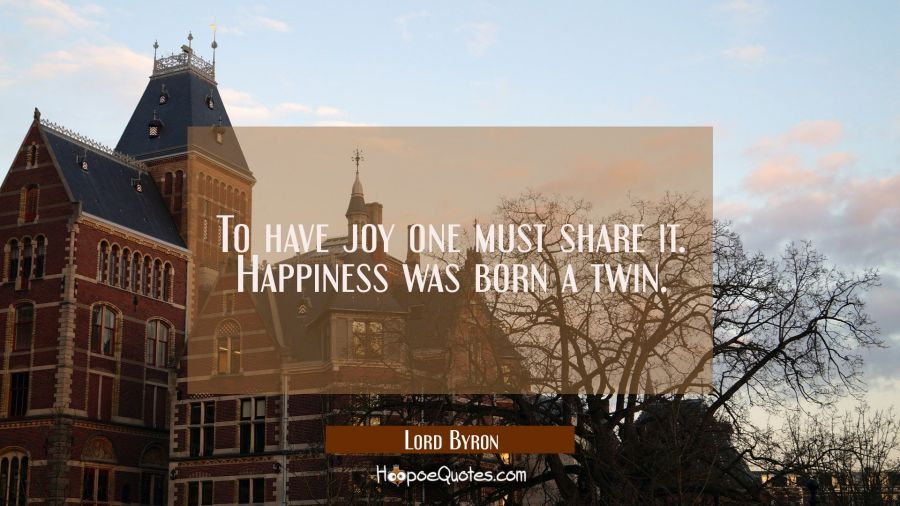 To have joy one must share it. Happiness was born a twin. Lord Byron Quotes