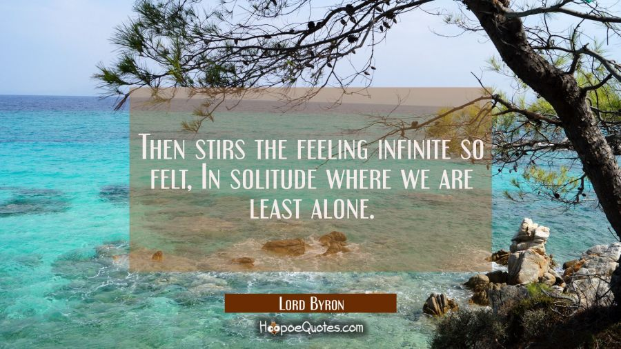 Then stirs the feeling infinite so felt, In solitude where we are least alone. Lord Byron Quotes