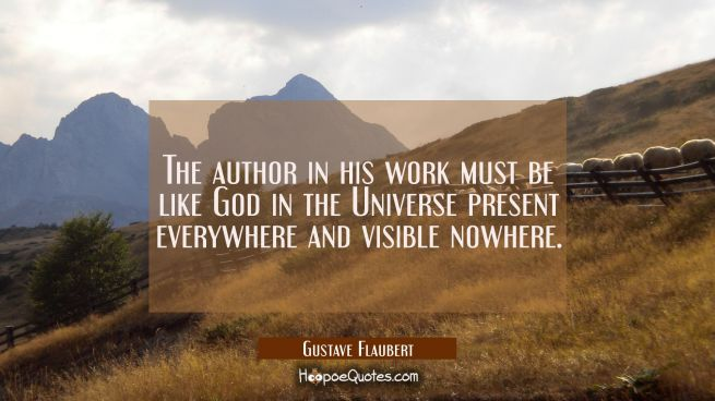 The author in his work must be like God in the Universe present everywhere and visible nowhere.