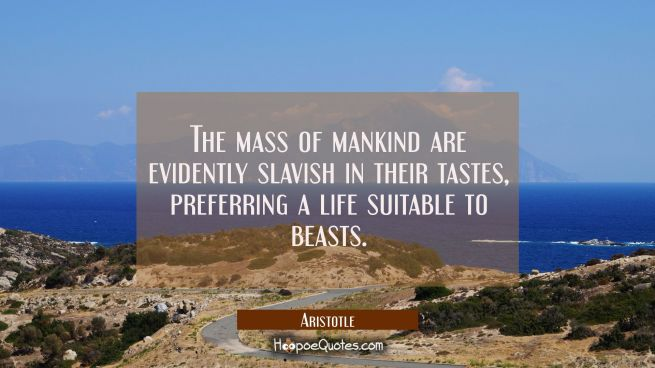 The mass of mankind are evidently slavish in their tastes preferring a life suitable to beasts