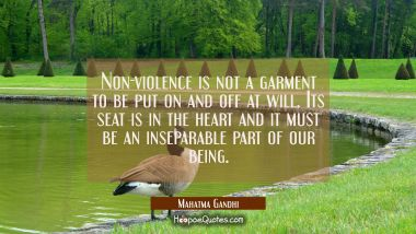 Non-violence is not a garment to be put on and off at will. Its seat is in the heart and it must be Mahatma Gandhi Quotes