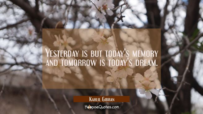 Yesterday is but today's memory and tomorrow is today's dream.