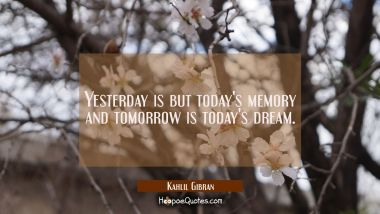 Yesterday is but today's memory and tomorrow is today's dream. Kahlil Gibran Quotes