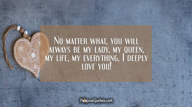 No matter what, you will always be my lady, my queen, my life, my everything. I deeply love you!