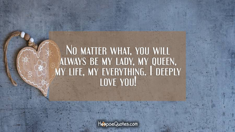No matter what, you will always be my lady, my queen, my life, my everything. I deeply love you! I Love You Quotes