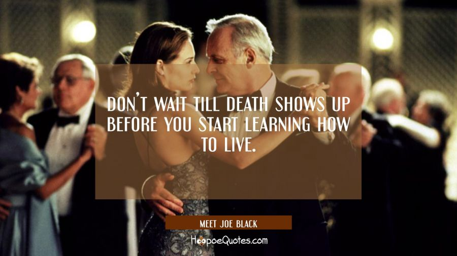 Quote of the Day - Don't wait till death shows up before you start learning how to live. - Meet Joe Black