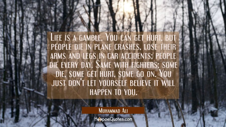 Life is a gamble. You can get hurt, but people die in plane crashes, lose their arms and legs in car accidents; people die every day. Same with fighters: some die, some get hurt, some go on. You just don't let yourself believe it will happen to you. Muhammad Ali Quotes