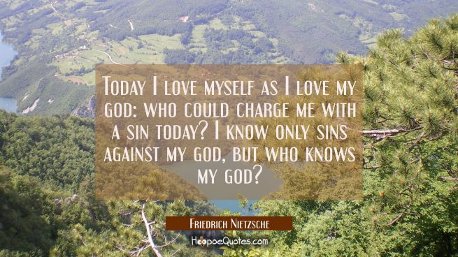Today I love myself as I love my god: who could charge me with a sin today? I know only sins agains