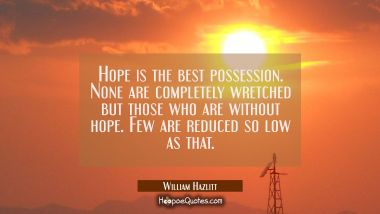 Hope is the best possession. None are completely wretched but those who are without hope. Few are r