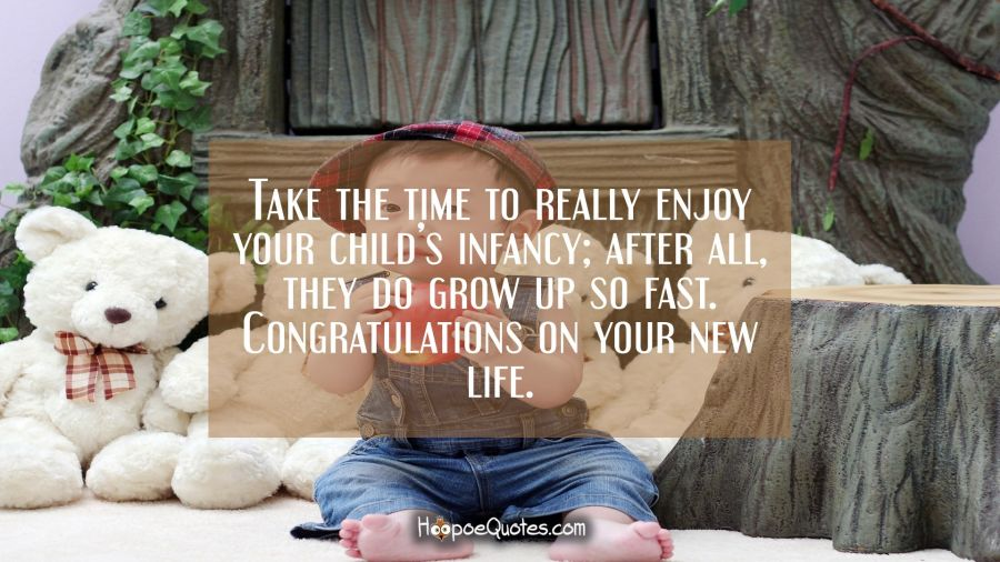 Take the time to really enjoy your child's infancy; after all, they do grow up so fast. Congratulations on your new life. New Baby Quotes