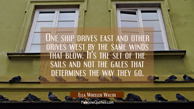 One ship drives east and other drives west by the same winds that blow. It's the set of the sails a