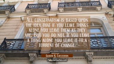 All conservatism is based upon the idea that if you leave things alone you leave them as they are. Gilbert K. Chesterton Quotes