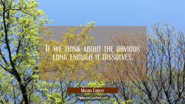 If we think about the obvious long enough it dissolves.