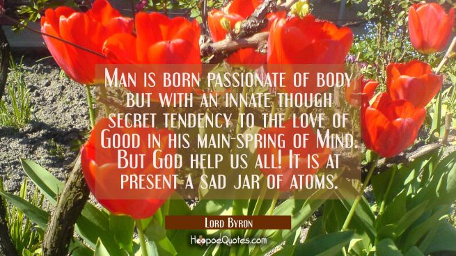 Man is born passionate of body but with an innate though secret tendency to the love of Good in his