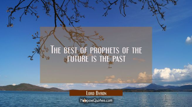 The best of prophets of the future is the past