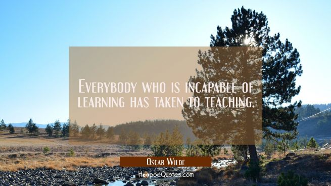 Everybody who is incapable of learning has taken to teaching.