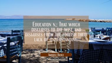 Education n.: That which discloses to the wise and disguises from the foolish their lack of underst