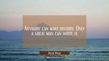 Anybody can make history. Only a great man can write it. Oscar Wilde Quotes