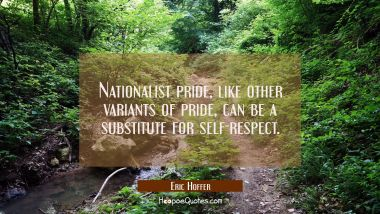 Nationalist pride like other variants of pride can be a substitute for self-respect. Eric Hoffer Quotes