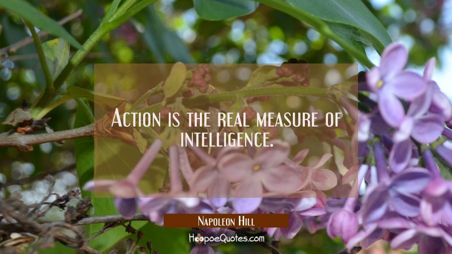 Action is the real measure of intelligence. Napoleon Hill Quotes