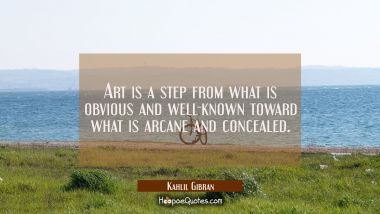 Art is a step from what is obvious and well-known toward what is arcane and concealed.