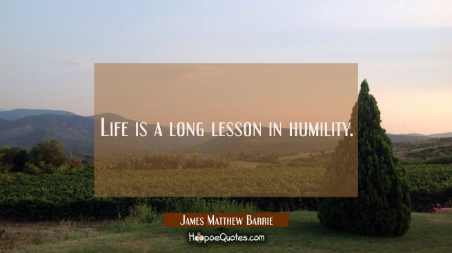 Life is a long lesson in humility.