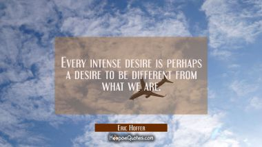 Every intense desire is perhaps a desire to be different from what we are.