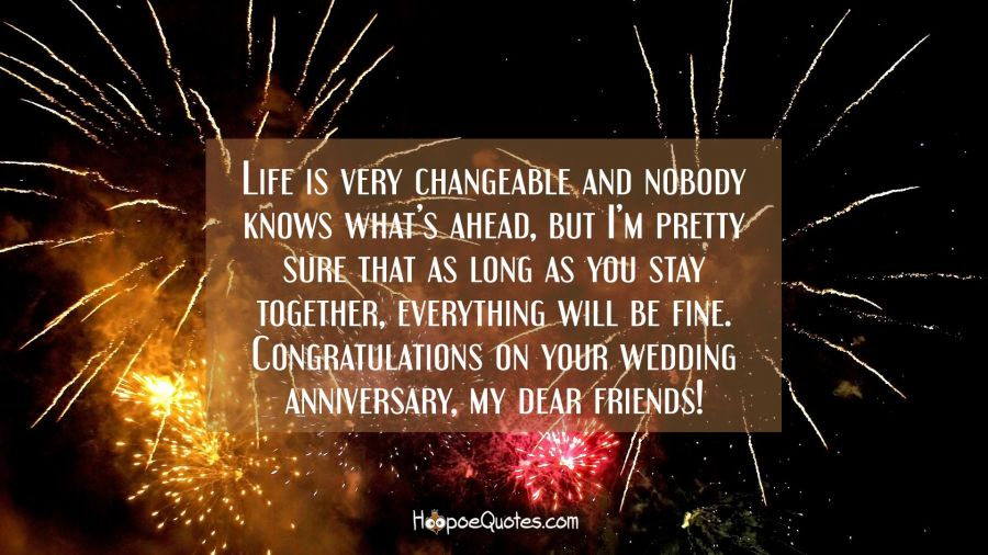 Life is very changeable and nobody knows what's ahead, but I'm pretty sure that as long as you stay together, everything will be fine. Congratulations on your wedding anniversary, my dear friends! Anniversary Quotes