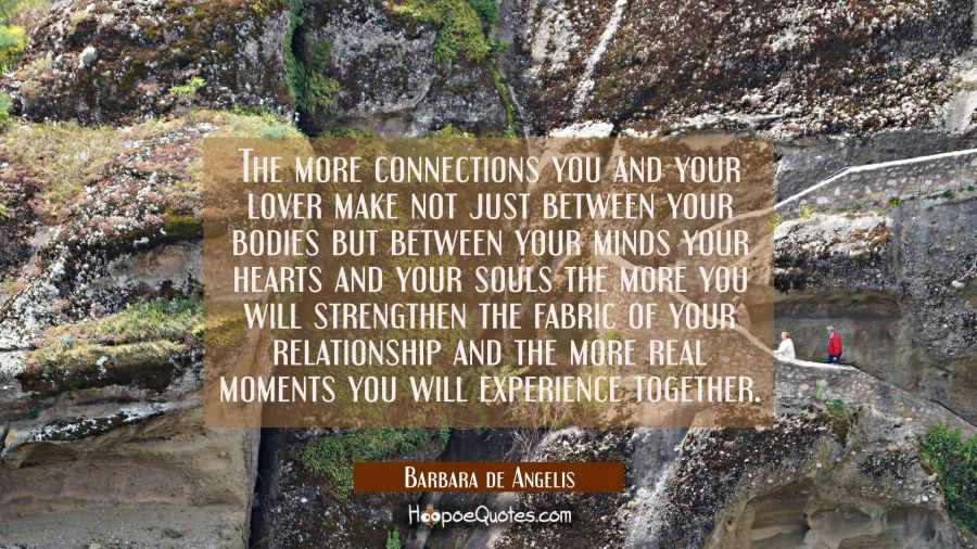 The more connections you and your lover make not just between your bodies but between your minds yo Barbara de Angelis Quotes