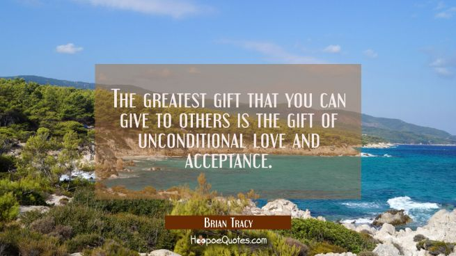 The greatest gift that you can give to others is the gift of unconditional love and acceptance.