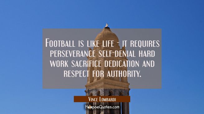 Football is like life - it requires perseverance self-denial hard work sacrifice dedication and res