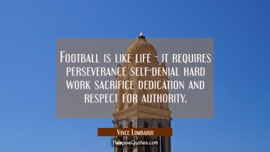 Football is like life - it requires perseverance self-denial hard work sacrifice dedication and res Vince Lombardi Quotes