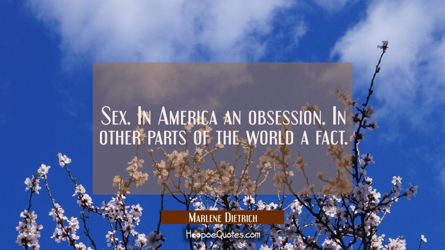 Sex. In America an obsession. In other parts of the world a fact. Marlene Dietrich Quotes