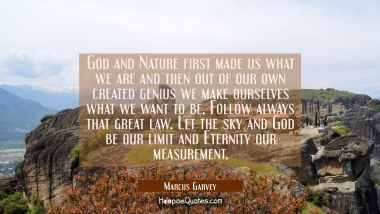 God and Nature first made us what we are and then out of our own created genius we make ourselves w