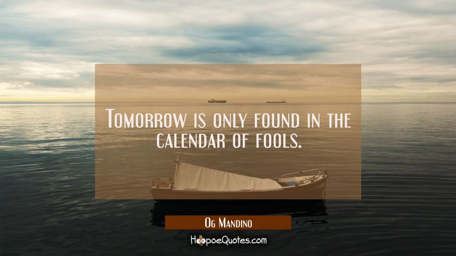 Tomorrow is only found in the calendar of fools. Og Mandino Quotes