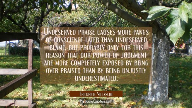 Undeserved praise causes more pangs of conscience later than undeserved blame but probably only for