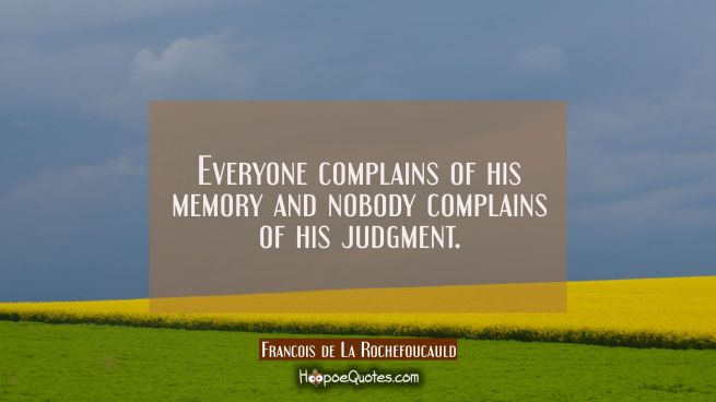 Everyone complains of his memory and nobody complains of his judgment.