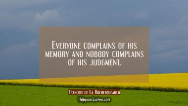 Everyone complains of his memory and nobody complains of his judgment. Francois de La Rochefoucauld Quotes