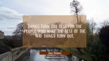 Things turn out best for the people who make the best of the way things turn out. John Wooden Quotes