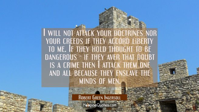 I will not attack your doctrines nor your creeds if they accord liberty to me. If they hold thought