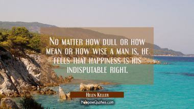 No matter how dull or how mean or how wise a man is he feels that happiness is his indisputable rig
