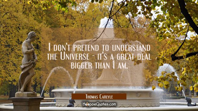I don't pretend to understand the Universe - it's a great deal bigger than I am.